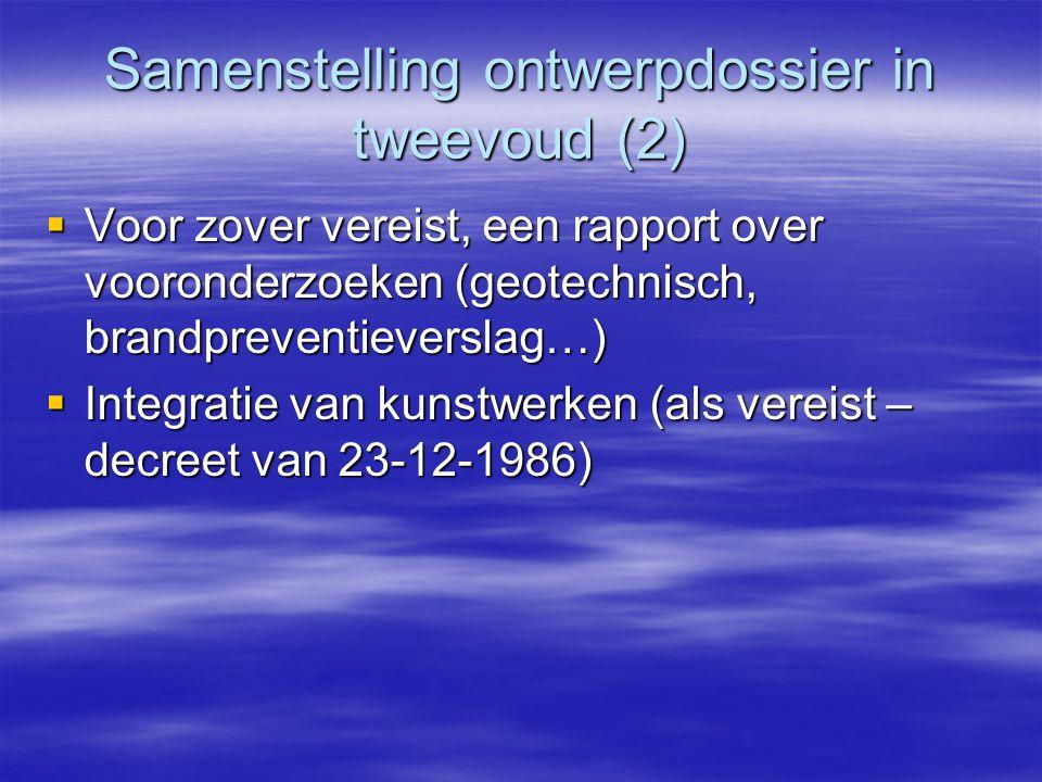 Samenstelling ontwerpdossier in tweevoud (2)  Voor zover vereist, een rapport over vooronderzoeken (geotechnisch, brandpreventieverslag…)  Integratie van kunstwerken (als vereist – decreet van 23-12-1986)