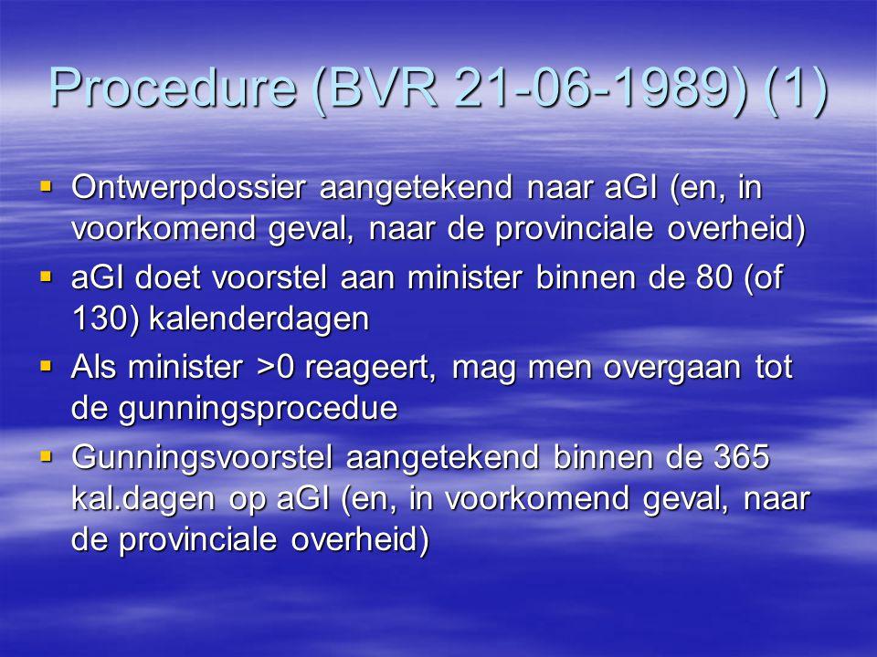 Procedure (BVR 21-06-1989) (1)  Ontwerpdossier aangetekend naar aGI (en, in voorkomend geval, naar de provinciale overheid)  aGI doet voorstel aan minister binnen de 80 (of 130) kalenderdagen  Als minister >0 reageert, mag men overgaan tot de gunningsprocedue  Gunningsvoorstel aangetekend binnen de 365 kal.dagen op aGI (en, in voorkomend geval, naar de provinciale overheid)