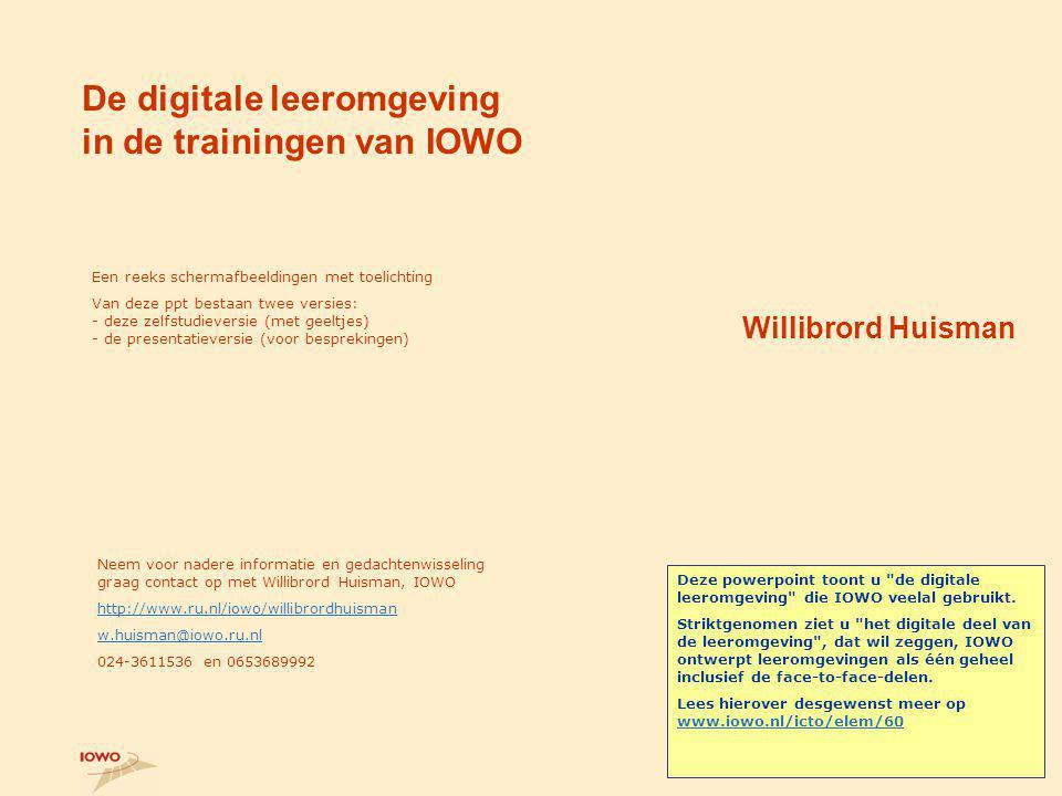 De digitale leeromgeving in de trainingen van IOWO Willibrord Huisman Een reeks schermafbeeldingen met toelichting Van deze ppt bestaan twee versies: - deze zelfstudieversie (met geeltjes) - de presentatieversie (voor besprekingen) Neem voor nadere informatie en gedachtenwisseling graag contact op met Willibrord Huisman, IOWO http://www.ru.nl/iowo/willibrordhuisman w.huisman@iowo.ru.nl 024-3611536 en 0653689992 Deze powerpoint toont u de digitale leeromgeving die IOWO veelal gebruikt.