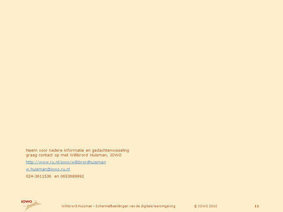 © IOWO 2010Willibrord Huisman - Schermafbeeldingen van de digitale leeromgeving11 Neem voor nadere informatie en gedachtenwisseling graag contact op met Willibrord Huisman, IOWO http://www.ru.nl/iowo/willibrordhuisman w.huisman@iowo.ru.nl 024-3611536 en 0653689992