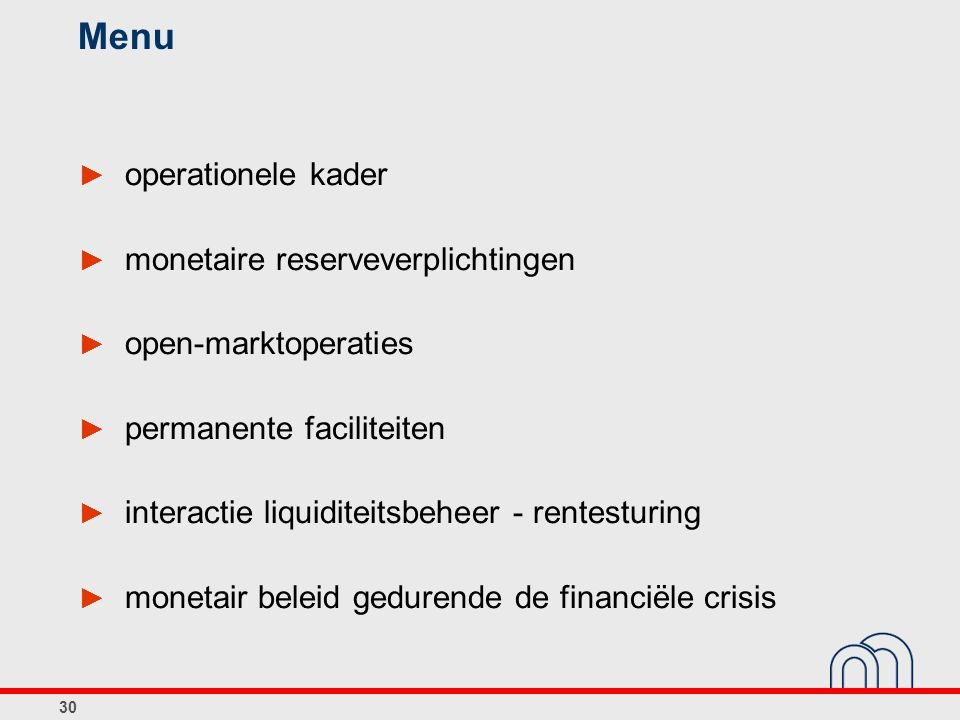 30 Menu ► operationele kader ► monetaire reserveverplichtingen ► open-marktoperaties ► permanente faciliteiten ► interactie liquiditeitsbeheer - rentesturing ► monetair beleid gedurende de financiële crisis