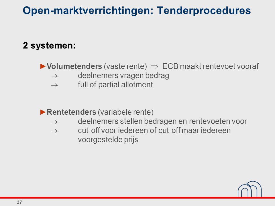 37 Open-marktverrichtingen: Tenderprocedures 2 systemen: ►Volumetenders (vaste rente)  ECB maakt rentevoet vooraf bekend  deelnemers vragen bedrag  full of partial allotment ►Rentetenders (variabele rente)  deelnemers stellen bedragen en rentevoeten voor  cut-off voor iedereen of cut-off maar iedereen voorgestelde prijs