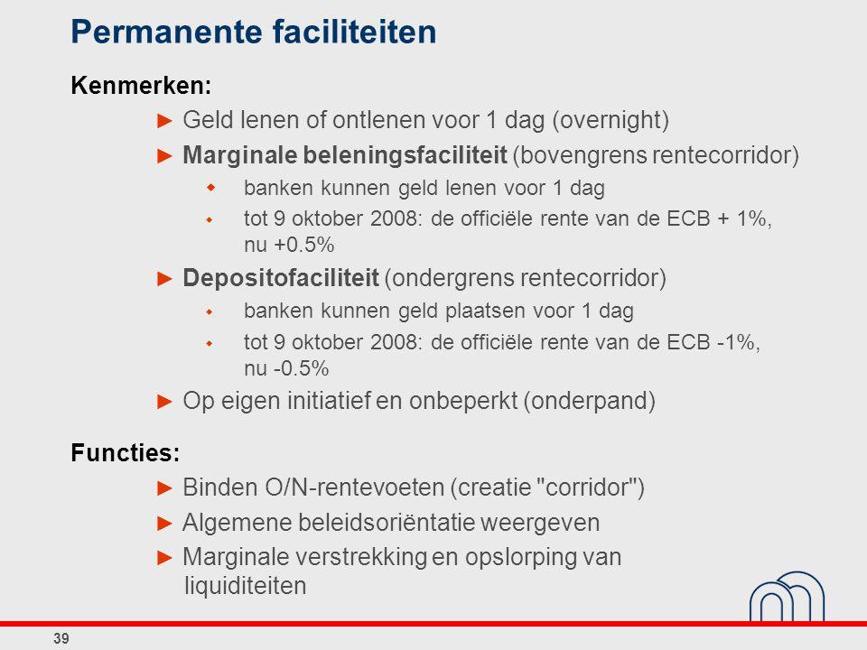 39 Permanente faciliteiten Kenmerken: ► Geld lenen of ontlenen voor 1 dag (overnight) ► Marginale beleningsfaciliteit (bovengrens rentecorridor)  banken kunnen geld lenen voor 1 dag  tot 9 oktober 2008: de officiële rente van de ECB + 1%, nu +0.5% ► Depositofaciliteit (ondergrens rentecorridor)  banken kunnen geld plaatsen voor 1 dag  tot 9 oktober 2008: de officiële rente van de ECB -1%, nu -0.5% ► Op eigen initiatief en onbeperkt (onderpand) Functies: ► Binden O/N-rentevoeten (creatie corridor ) ► Algemene beleidsoriëntatie weergeven ► Marginale verstrekking en opslorping van liquiditeiten