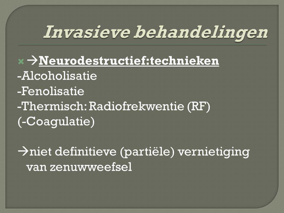   Neurodestructief:technieken -Alcoholisatie -Fenolisatie -Thermisch: Radiofrekwentie (RF) (-Coagulatie)  niet definitieve (partiële) vernietiging