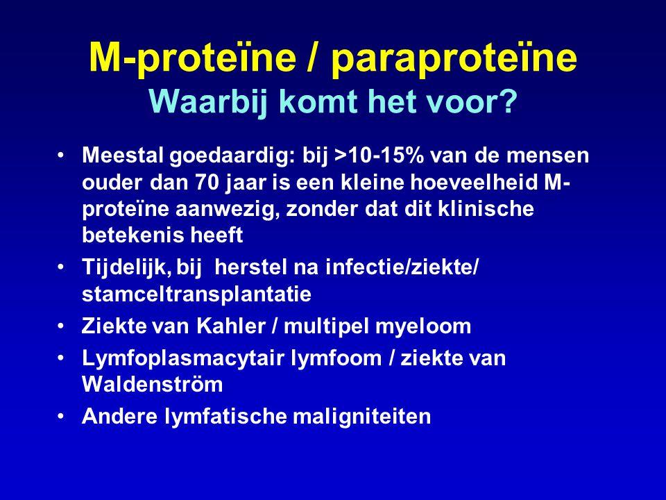 M-proteïne / paraproteïne Waarbij komt het voor? •Meestal goedaardig: bij >10-15% van de mensen ouder dan 70 jaar is een kleine hoeveelheid M- proteïn
