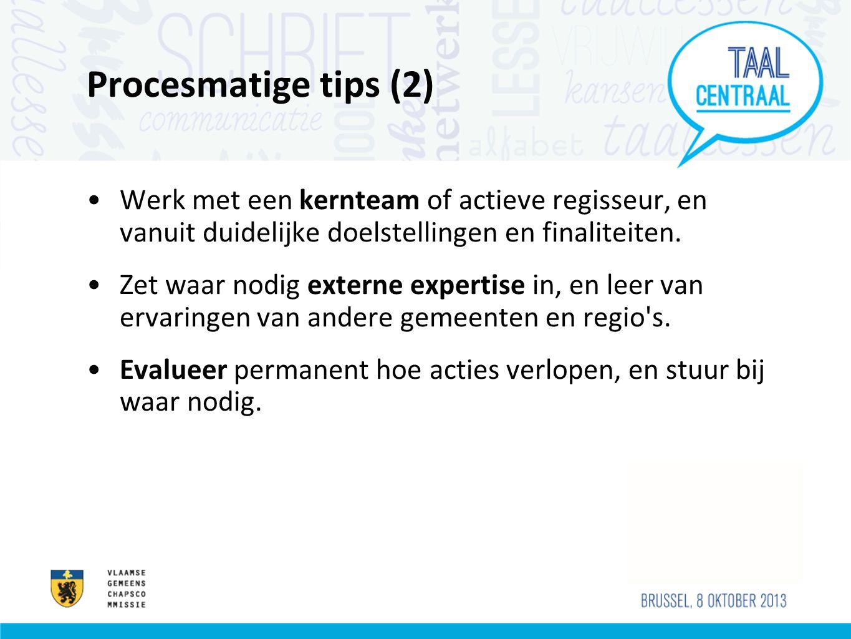 Procesmatige tips (2) •Werk met een kernteam of actieve regisseur, en vanuit duidelijke doelstellingen en finaliteiten. •Zet waar nodig externe expert