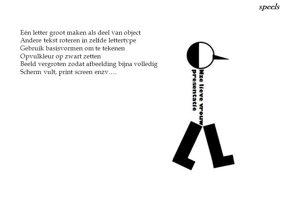 Eén letter groot maken als deel van object Andere tekst roteren in zelfde lettertype Gebruik basisvormen om te tekenen Opvulkleur op zwart zetten Beeld vergroten zodat afbeelding bijna volledig Scherm vult, print screen enzv….