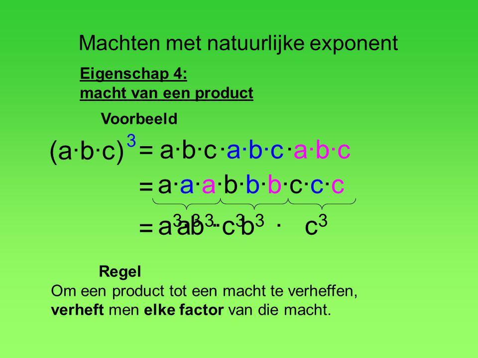 Machten met natuurlijke exponent Eigenschap 4: macht van een product (a·b·c) a·b·c·a·b·c = 3 = Regel Om een product tot een macht te verheffen, verhef