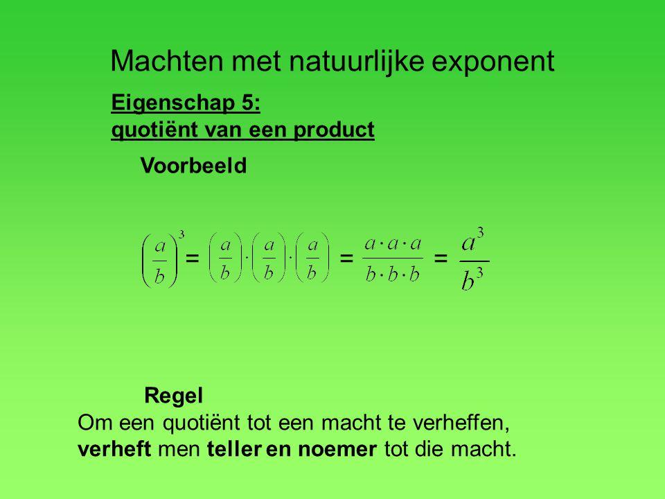 Machten met natuurlijke exponent Eigenschap 5: quotiënt van een product Regel Om een quotiënt tot een macht te verheffen, verheft men teller en noemer