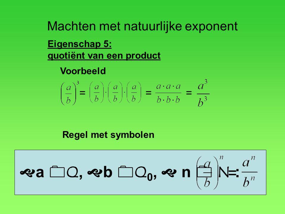 Machten met natuurlijke exponent Eigenschap 5: quotiënt van een product Voorbeeld ===  a  Q,  b  Q 0,  n  N : Regel met symbolen =