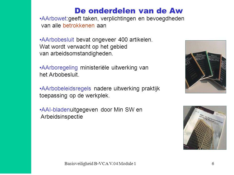Basisveiligheid B-VCA V.04 Module 16 De onderdelen van de Aw •AArbowet:geeft taken, verplichtingen en bevoegdheden van alle betrokkenen aan •AArbobesluit bevat ongeveer 400 artikelen.