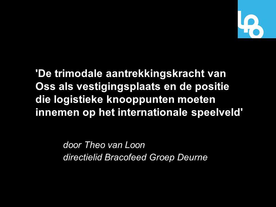 De trimodale aantrekkingskracht van Oss als vestigingsplaats en de positie die logistieke knooppunten moeten innemen op het internationale speelveld door Theo van Loon directielid Bracofeed Groep Deurne