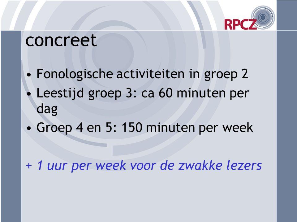 concreet •Fonologische activiteiten in groep 2 •Leestijd groep 3: ca 60 minuten per dag •Groep 4 en 5: 150 minuten per week + 1 uur per week voor de z