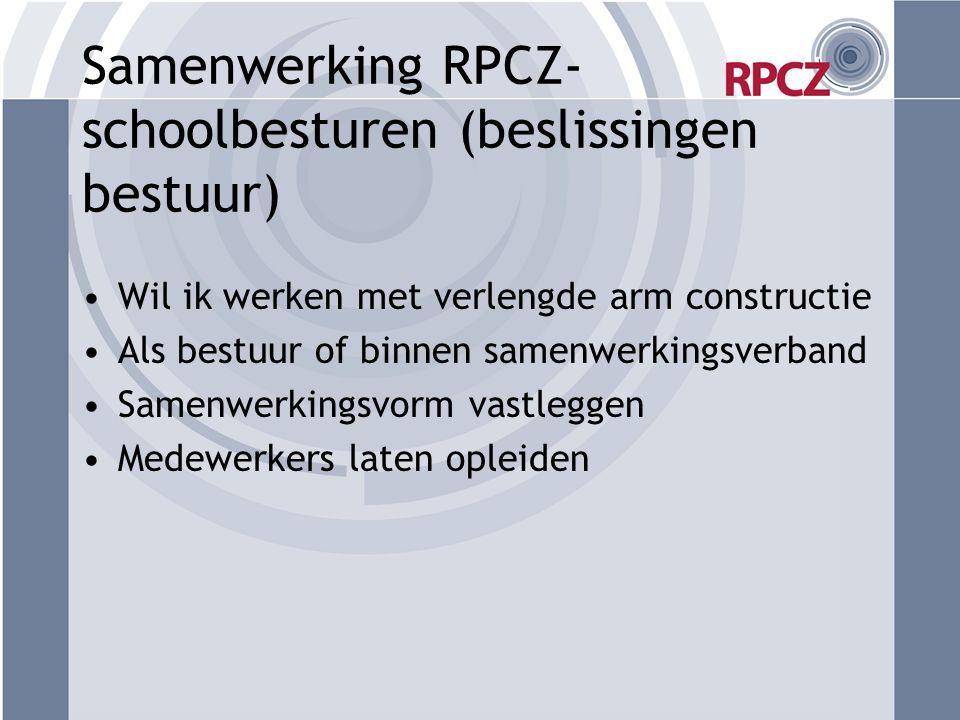 Samenwerking RPCZ- schoolbesturen (beslissingen bestuur) •Wil ik werken met verlengde arm constructie •Als bestuur of binnen samenwerkingsverband •Sam