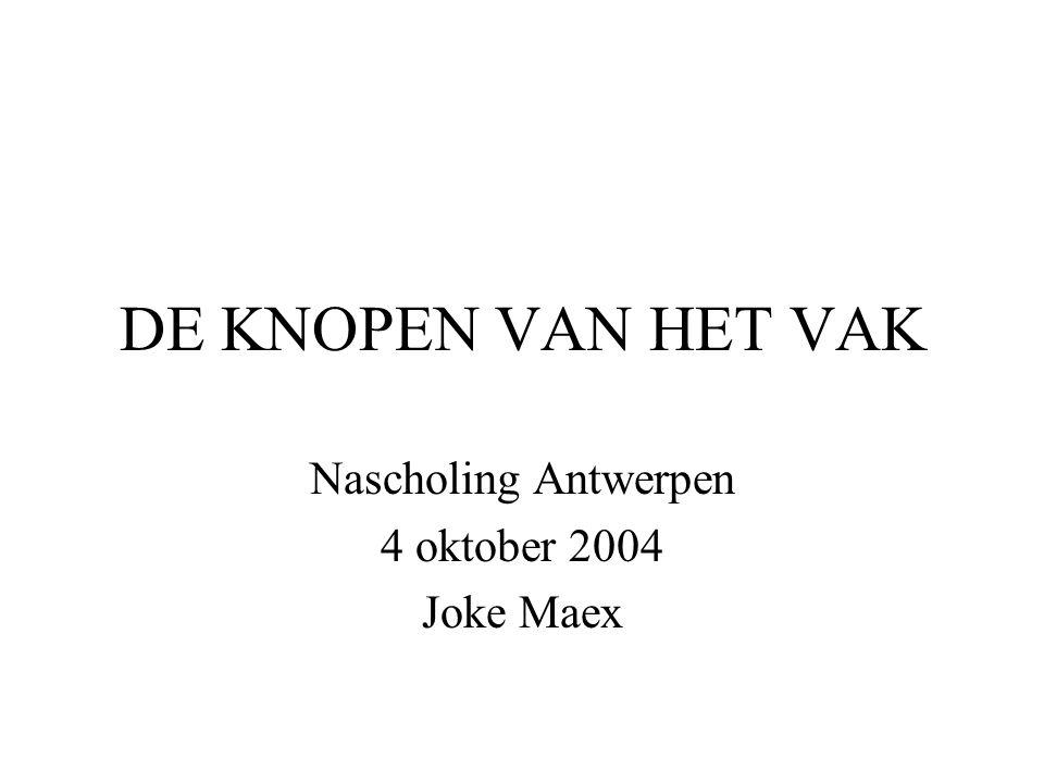 DE KNOPEN VAN HET VAK Nascholing Antwerpen 4 oktober 2004 Joke Maex