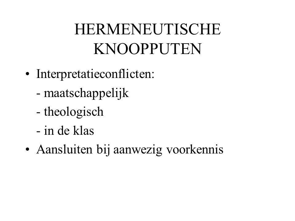 HERMENEUTISCHE KNOOPPUTEN •Interpretatieconflicten: - maatschappelijk - theologisch - in de klas •Aansluiten bij aanwezig voorkennis