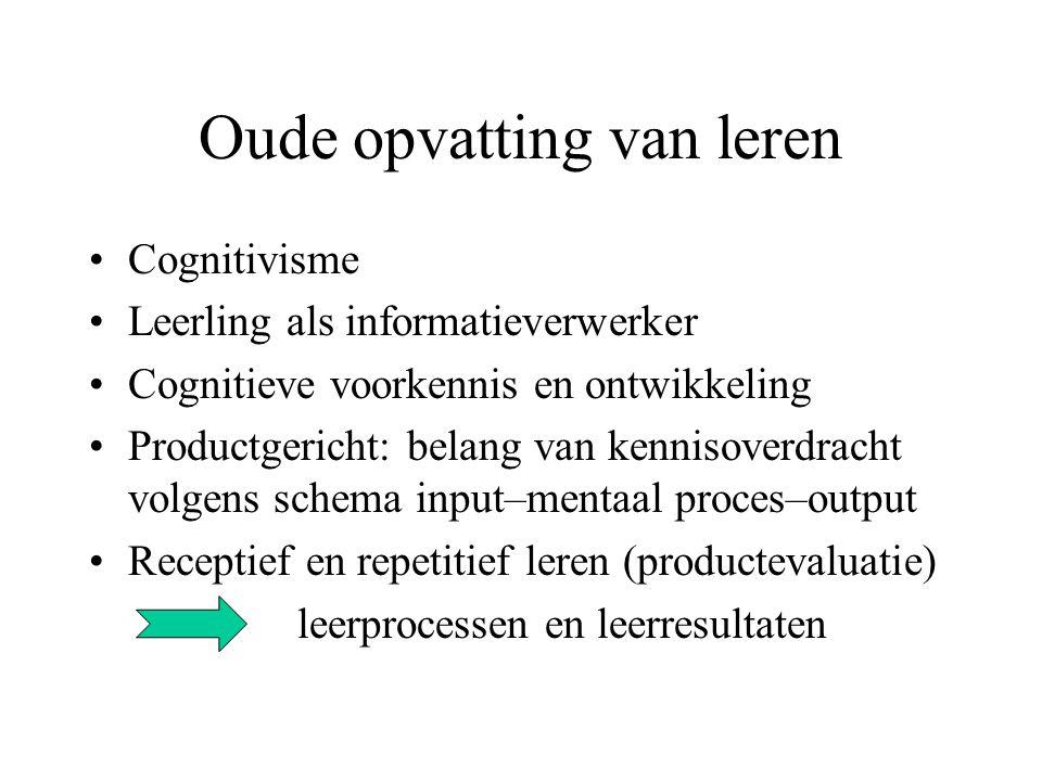 Oude opvatting van leren •Cognitivisme •Leerling als informatieverwerker •Cognitieve voorkennis en ontwikkeling •Productgericht: belang van kennisover