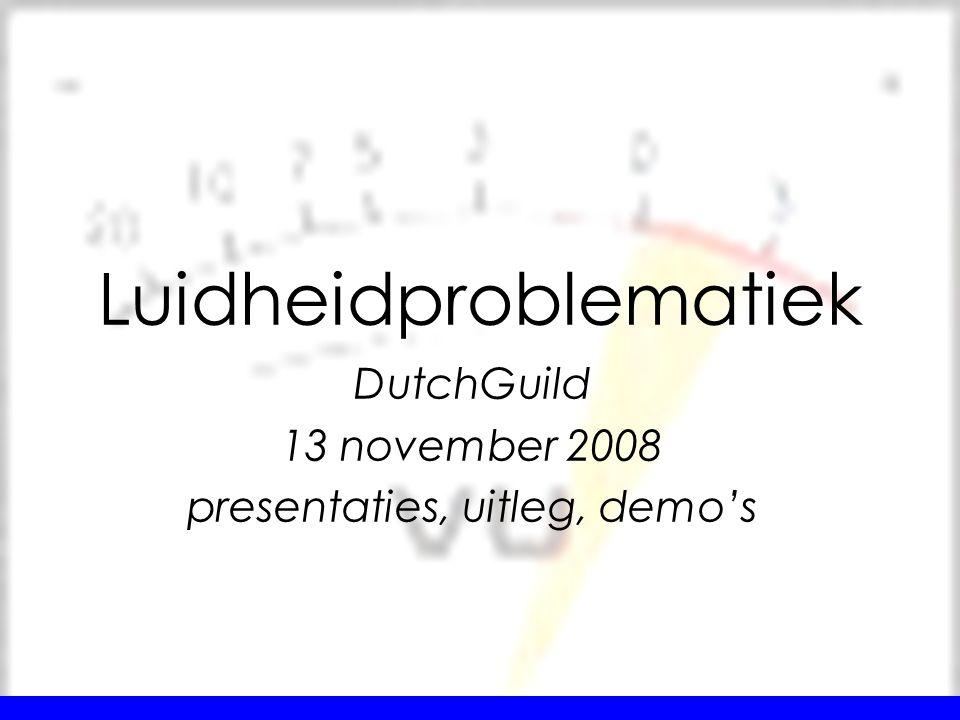 DutchGuild 13 november 2008 presentaties, uitleg, demo's Luidheidproblematiek