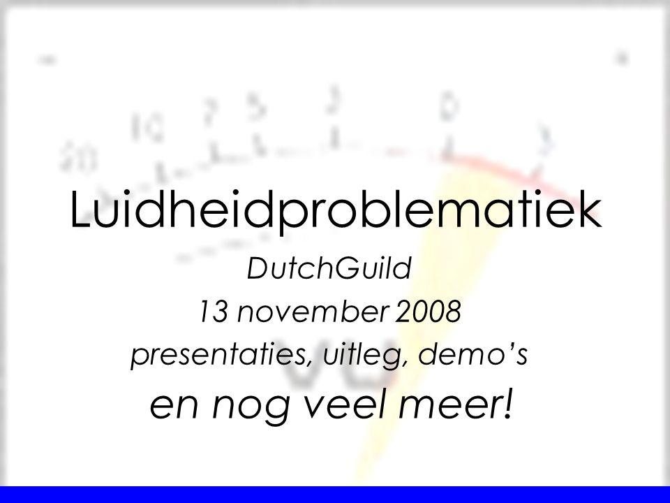 DutchGuild 13 november 2008 presentaties, uitleg, demo's Luidheidproblematiek en nog veel meer!