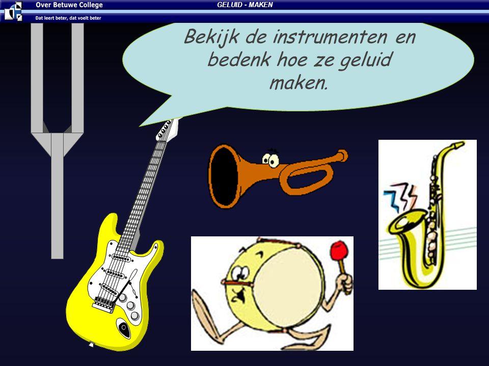 Bekijk de instrumenten en bedenk hoe ze geluid maken. GELUID - MAKEN