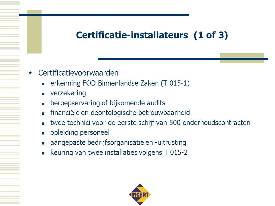 Certificatie-installateurs (1 of 3)  Certificatievoorwaarden  erkenning FOD Binnenlandse Zaken (T 015-1)  verzekering  beroepservaring of bijkomende audits  financiële en deontologische betrouwbaarheid  twee technici voor de eerste schijf van 500 onderhoudscontracten  opleiding personeel  aangepaste bedrijfsorganisatie en -uitrusting  keuring van twee installaties volgens T 015-2