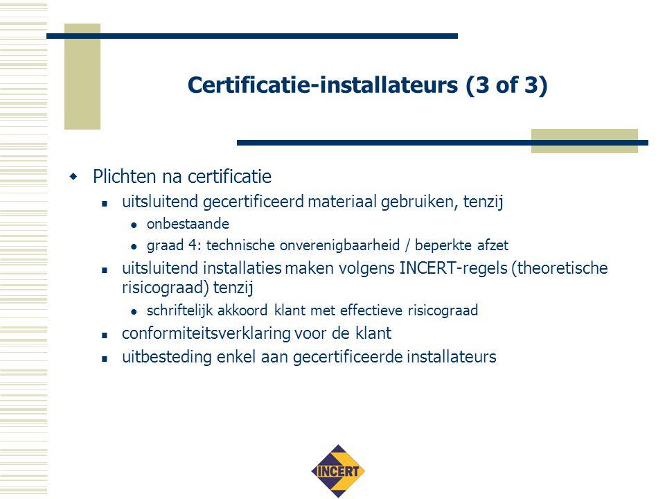 Certificatie-installateurs (3 of 3)  Plichten na certificatie  uitsluitend gecertificeerd materiaal gebruiken, tenzij  onbestaande  graad 4: technische onverenigbaarheid / beperkte afzet  uitsluitend installaties maken volgens INCERT-regels (theoretische risicograad) tenzij  schriftelijk akkoord klant met effectieve risicograad  conformiteitsverklaring voor de klant  uitbesteding enkel aan gecertificeerde installateurs