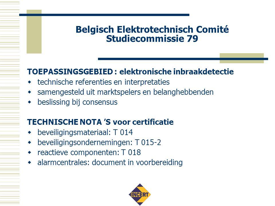 Belgisch Elektrotechnisch Comité Studiecommissie 79 TOEPASSINGSGEBIED : elektronische inbraakdetectie  technische referenties en interpretaties  samengesteld uit marktspelers en belanghebbenden  beslissing bij consensus TECHNISCHE NOTA 'S voor certificatie  beveiligingsmateriaal: T 014  beveiligingsondernemingen: T 015-2  reactieve componenten: T 018  alarmcentrales: document in voorbereiding