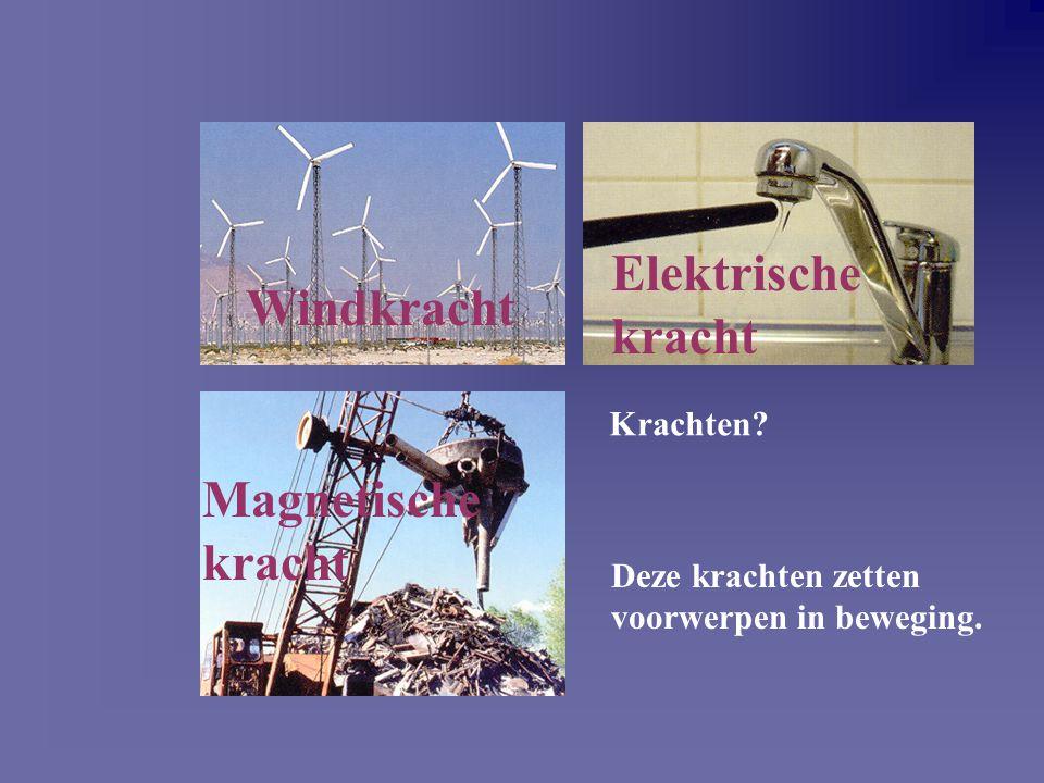 Krachten? Windkracht Elektrische kracht Magnetische kracht Deze krachten zetten voorwerpen in beweging.