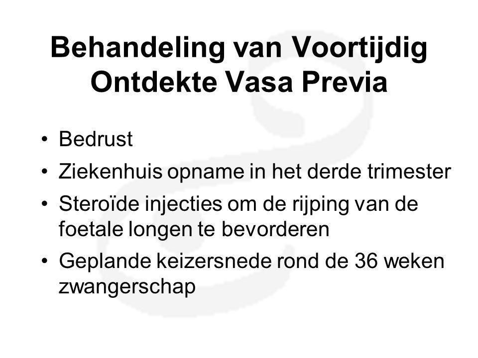 Behandeling van Voortijdig Ontdekte Vasa Previa •Bedrust •Ziekenhuis opname in het derde trimester •Steroïde injecties om de rijping van de foetale lo