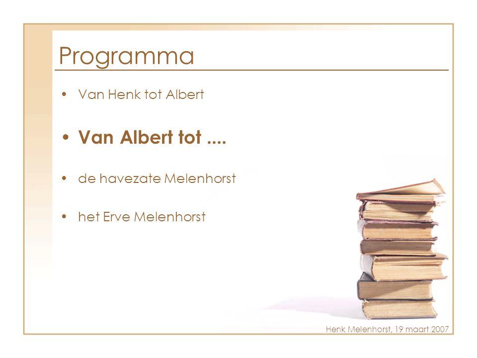 Programma •Van Henk tot Albert • Van Albert tot.... •de havezate Melenhorst •het Erve Melenhorst Henk Melenhorst, 19 maart 2007