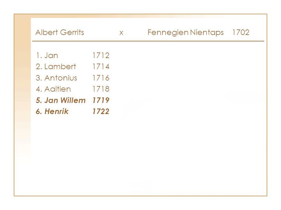 Albert Gerrits x Fennegien Nientaps1702 1. Jan1712 2. Lambert1714 3. Antonius1716 4. Aaltien1718 5. Jan Willem1719 6. Henrik1722