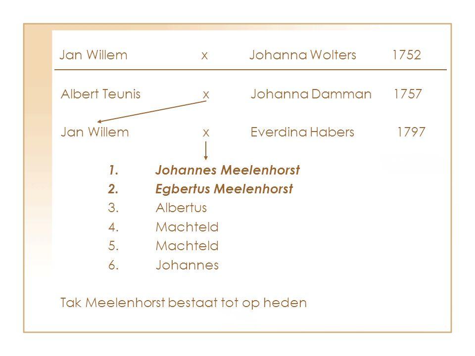 Albert Teunisx Johanna Damman1757 Jan WillemxEverdina Habers 1797 1.Johannes Meelenhorst 2.Egbertus Meelenhorst 3.Albertus 4.Machteld 5.Machteld 6.Joh