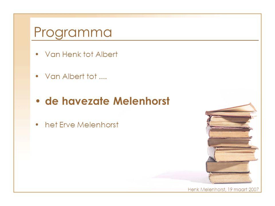 Programma •Van Henk tot Albert •Van Albert tot.... • de havezate Melenhorst •het Erve Melenhorst Henk Melenhorst, 19 maart 2007