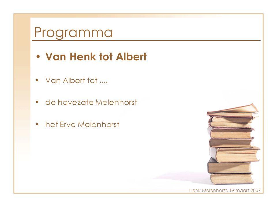 Programma • Van Henk tot Albert •Van Albert tot.... •de havezate Melenhorst •het Erve Melenhorst Henk Melenhorst, 19 maart 2007