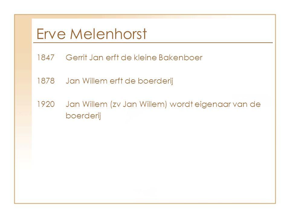 Erve Melenhorst 1847 Gerrit Jan erft de kleine Bakenboer 1878 Jan Willem erft de boerderij 1920 Jan Willem (zv Jan Willem) wordt eigenaar van de boerd