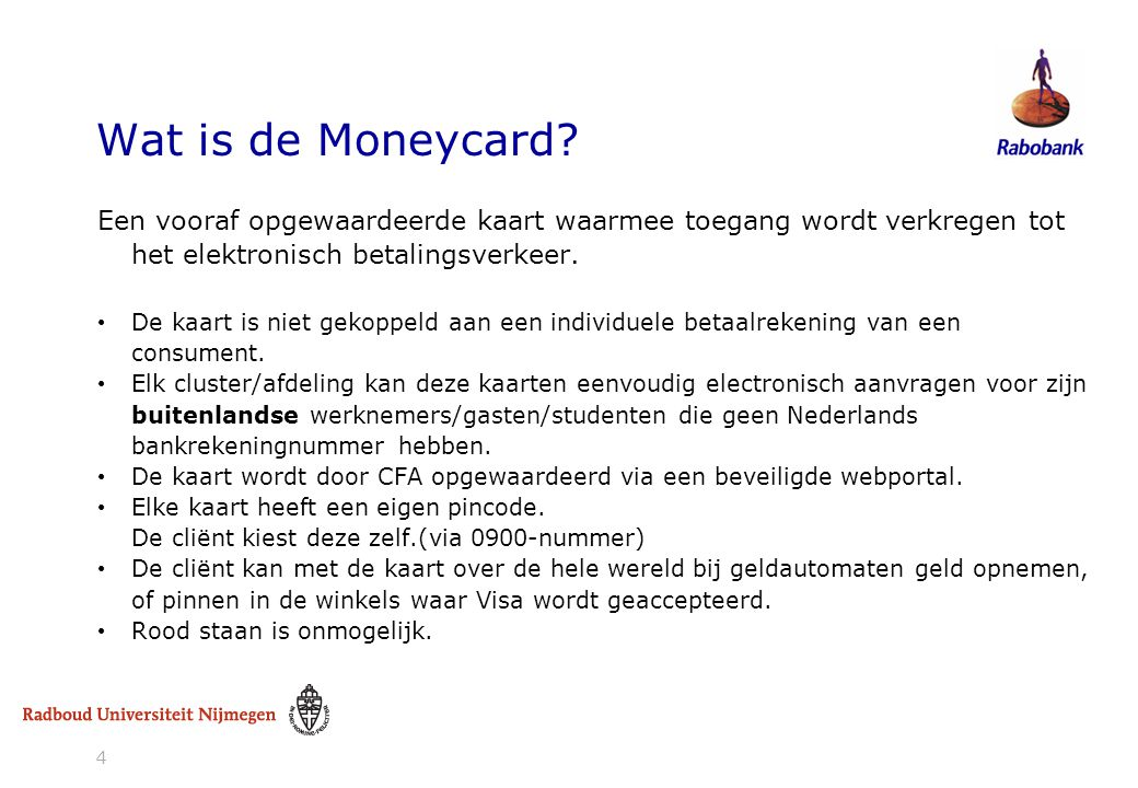4 Wat is de Moneycard? Een vooraf opgewaardeerde kaart waarmee toegang wordt verkregen tot het elektronisch betalingsverkeer. • De kaart is niet gekop