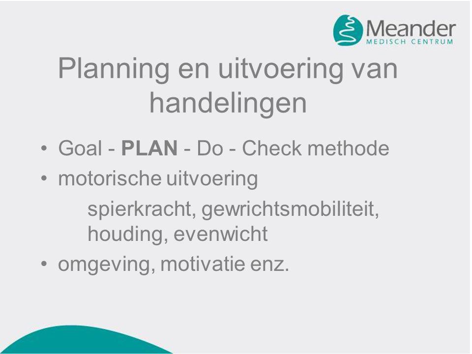 Planning en uitvoering van handelingen •Goal - PLAN - Do - Check methode •motorische uitvoering spierkracht, gewrichtsmobiliteit, houding, evenwicht •