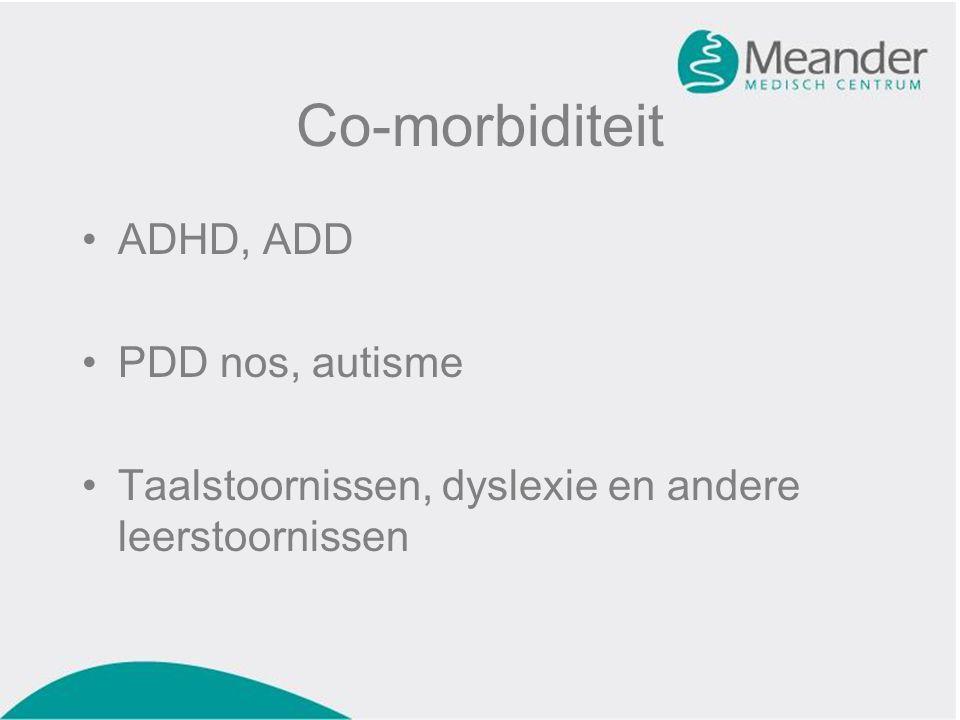 Co-morbiditeit •ADHD, ADD •PDD nos, autisme •Taalstoornissen, dyslexie en andere leerstoornissen