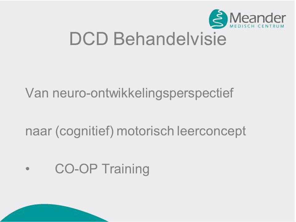 DCD Behandelvisie Van neuro-ontwikkelingsperspectief naar (cognitief) motorisch leerconcept •CO-OP Training