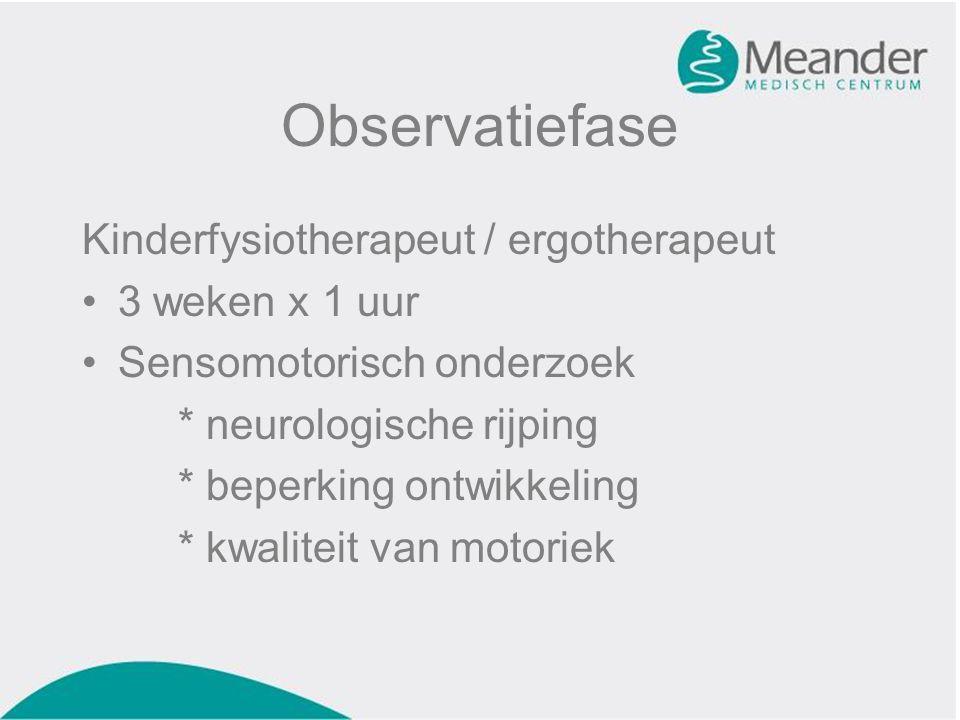 Observatiefase Kinderfysiotherapeut / ergotherapeut •3 weken x 1 uur •Sensomotorisch onderzoek * neurologische rijping * beperking ontwikkeling * kwal