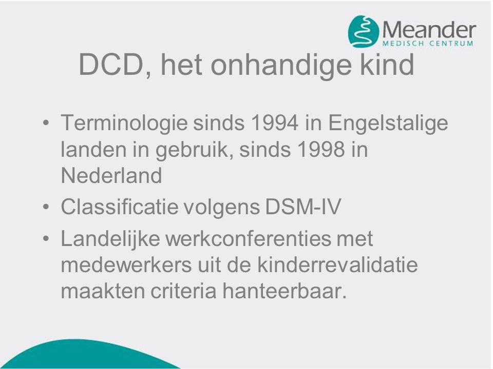DCD, het onhandige kind •Terminologie sinds 1994 in Engelstalige landen in gebruik, sinds 1998 in Nederland •Classificatie volgens DSM-IV •Landelijke