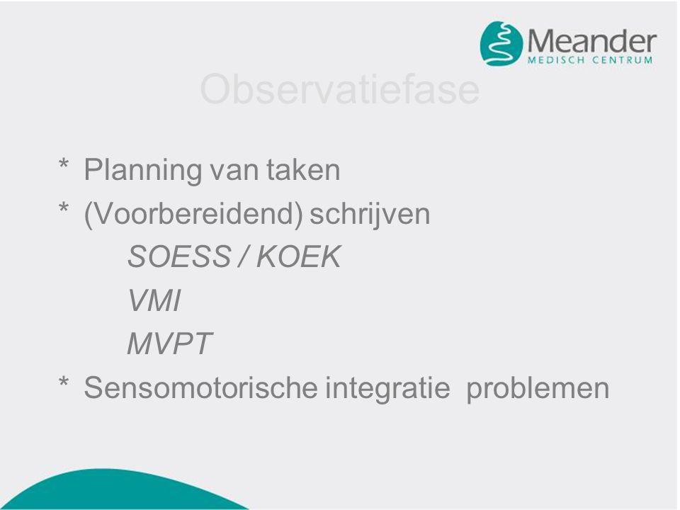 Observatiefase *Planning van taken *(Voorbereidend) schrijven SOESS / KOEK VMI MVPT *Sensomotorische integratie problemen