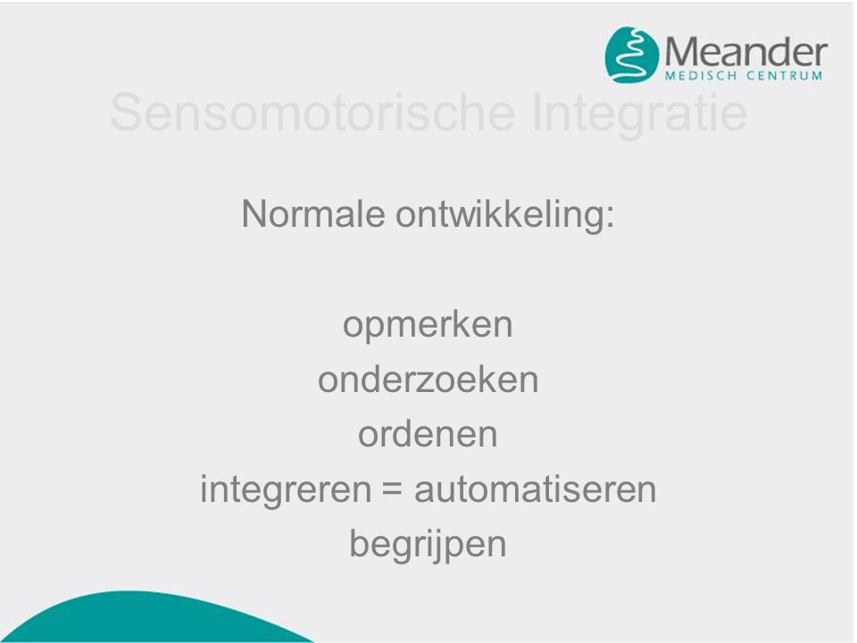 Sensomotorische Integratie Normale ontwikkeling: opmerken onderzoeken ordenen integreren = automatiseren begrijpen