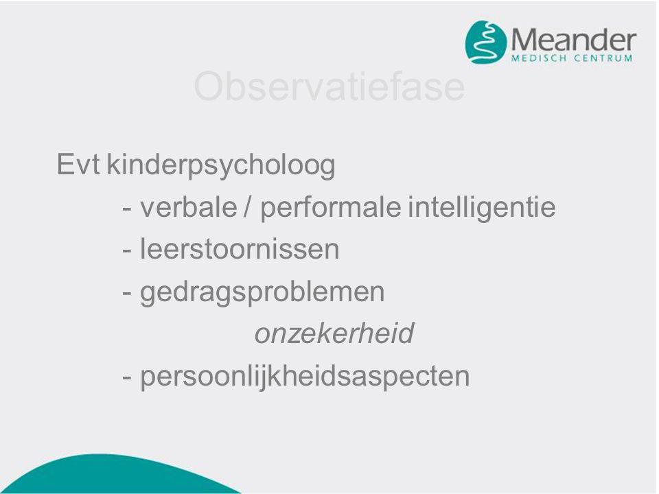 Observatiefase Evt kinderpsycholoog - verbale / performale intelligentie - leerstoornissen - gedragsproblemen onzekerheid - persoonlijkheidsaspecten