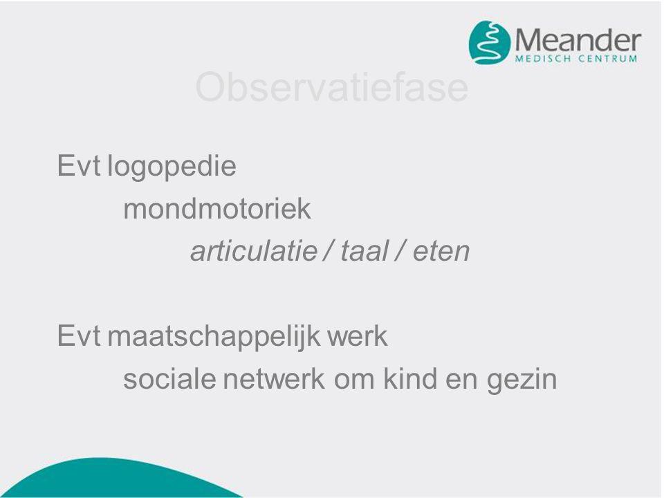 Observatiefase Evt logopedie mondmotoriek articulatie / taal / eten Evt maatschappelijk werk sociale netwerk om kind en gezin