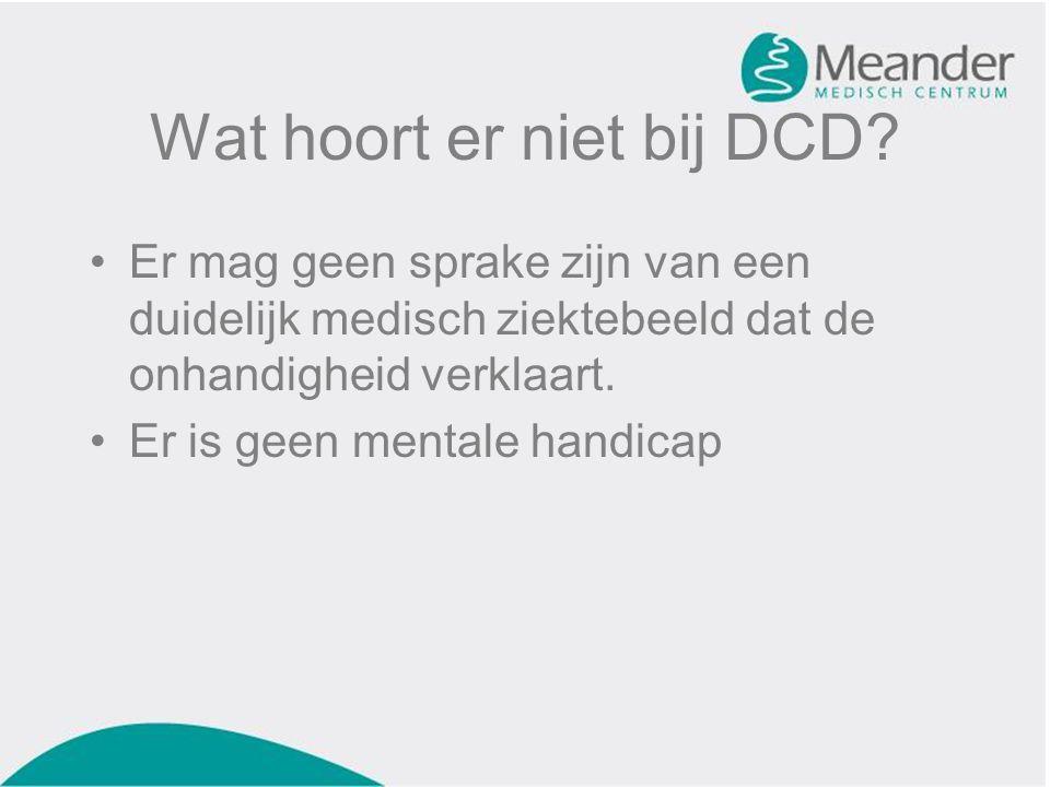 Wat hoort er niet bij DCD? •Er mag geen sprake zijn van een duidelijk medisch ziektebeeld dat de onhandigheid verklaart. •Er is geen mentale handicap