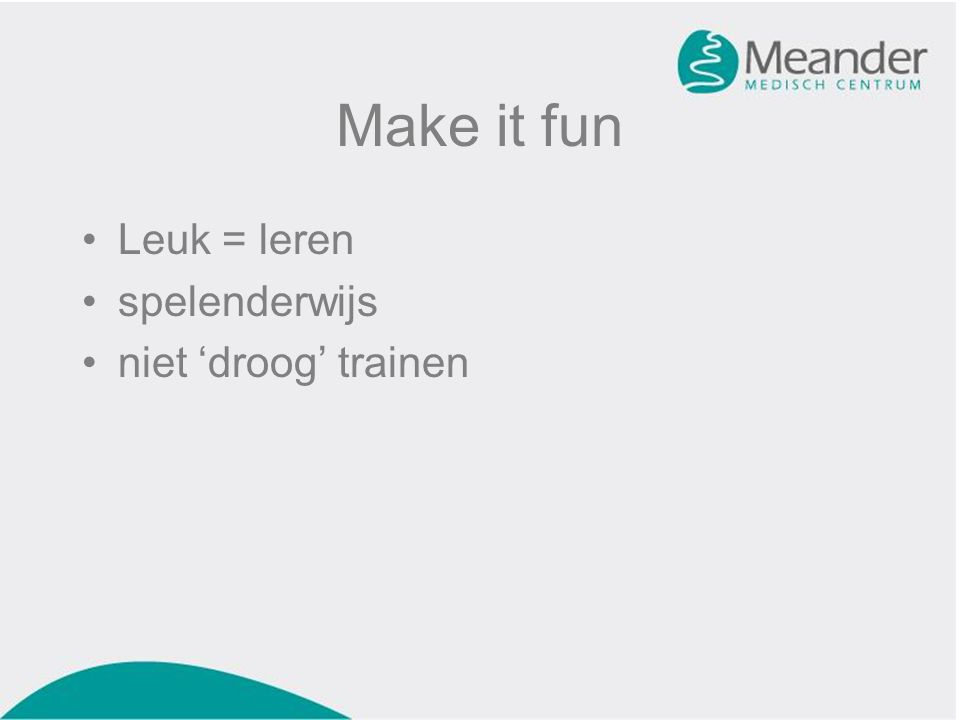 Make it fun •Leuk = leren •spelenderwijs •niet 'droog' trainen