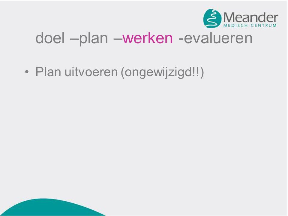 doel –plan –werken -evalueren •Plan uitvoeren (ongewijzigd!!)