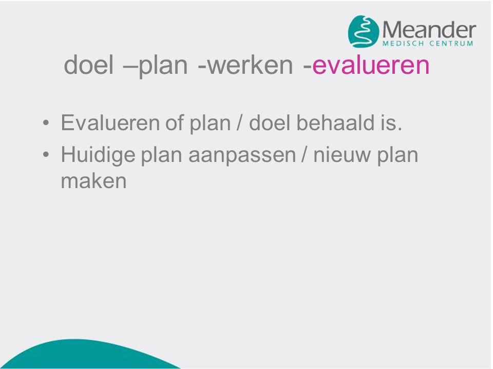 doel –plan -werken -evalueren •Evalueren of plan / doel behaald is. •Huidige plan aanpassen / nieuw plan maken