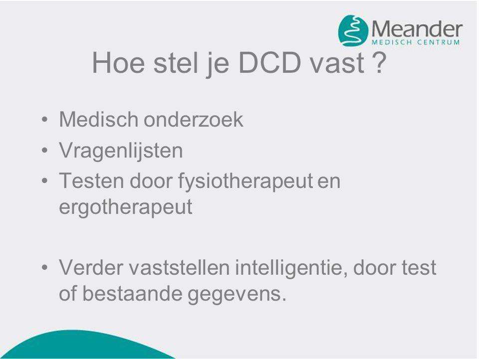 Hoe stel je DCD vast ? •Medisch onderzoek •Vragenlijsten •Testen door fysiotherapeut en ergotherapeut •Verder vaststellen intelligentie, door test of